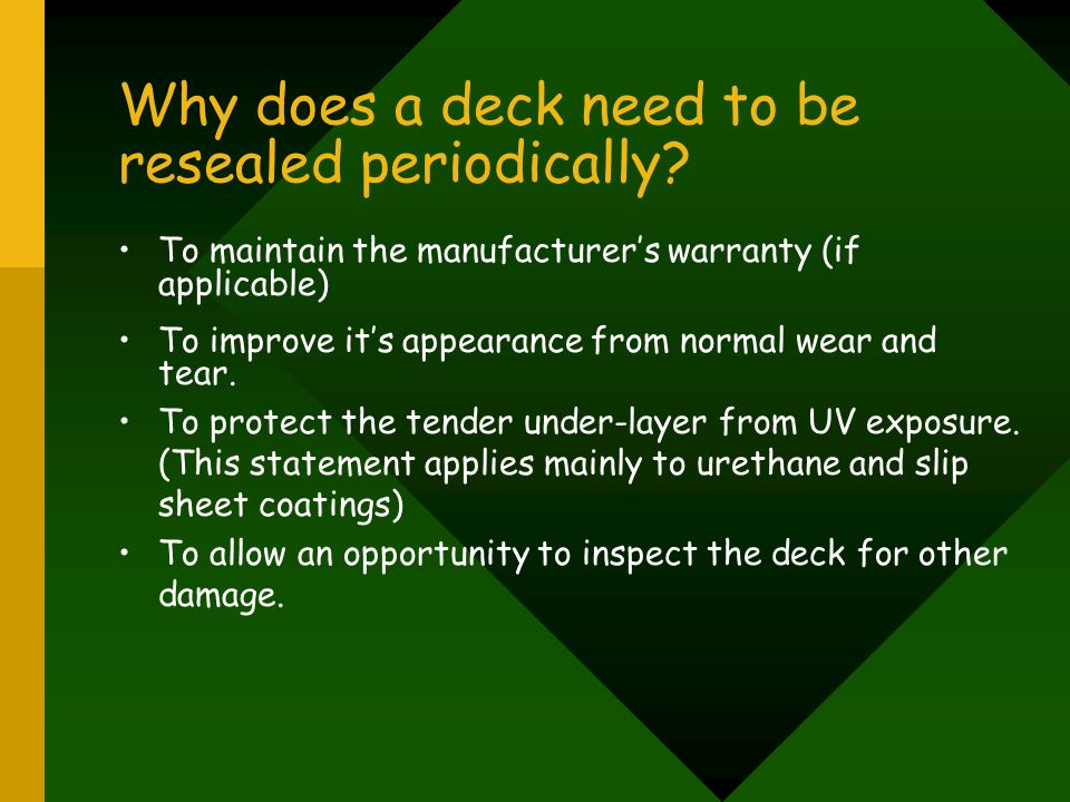 Why does a deck need to be resealed periodically? To maintain the manufacturers warranty (if applicable) To improve its appearance from normal wear an