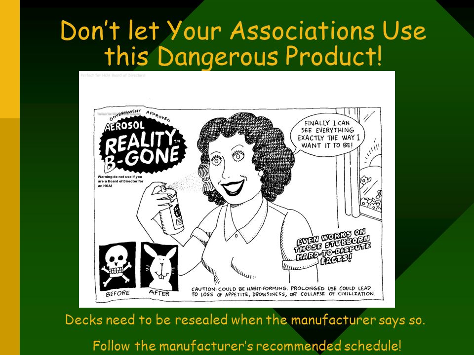 Dont let Your Associations Use this Dangerous Product! Decks need to be resealed when the manufacturer says so. Follow the manufacturers recommended s