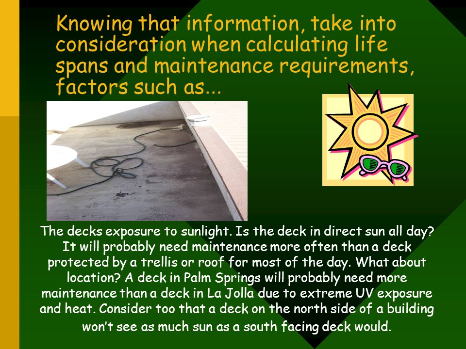 Knowing that information, take into consideration when calculating life spans and maintenance requirements, factors such as... The decks exposure to s