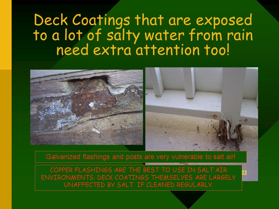 Deck Coatings that are exposed to a lot of salty water from rain need extra attention too! Galvanized flashings and posts are very vulnerable to salt