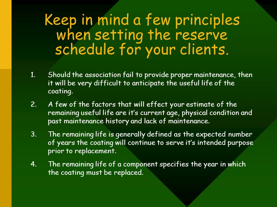 Keep in mind a few principles when setting the reserve schedule for your clients. 1.Should the association fail to provide proper maintenance, then it