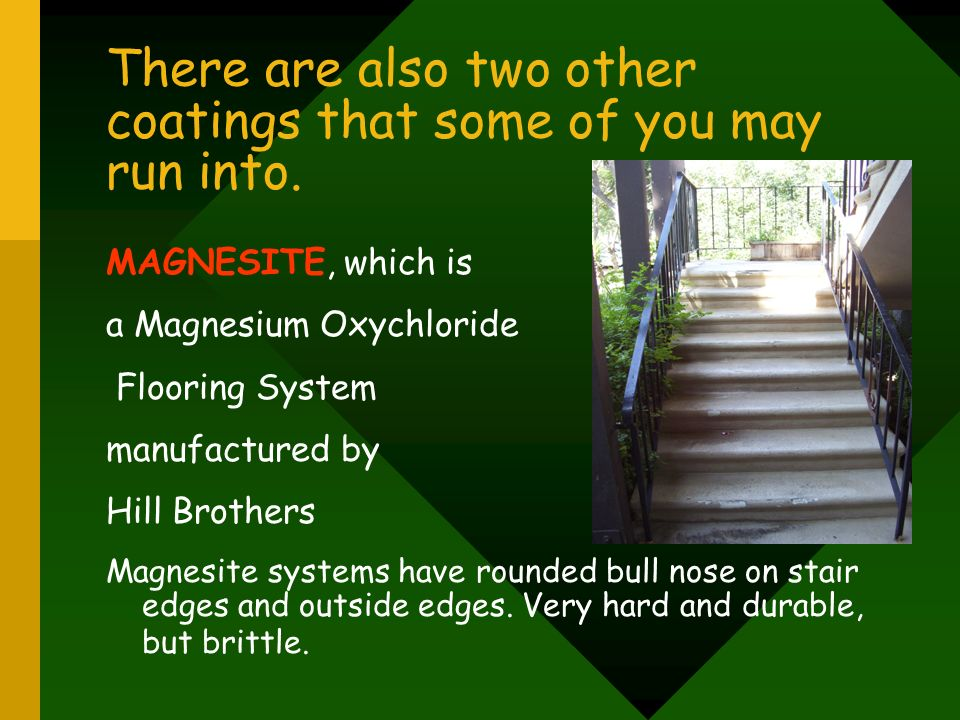 There are also two other coatings that some of you may run into. MAGNESITE, which is a Magnesium Oxychloride Flooring System manufactured by Hill Brot