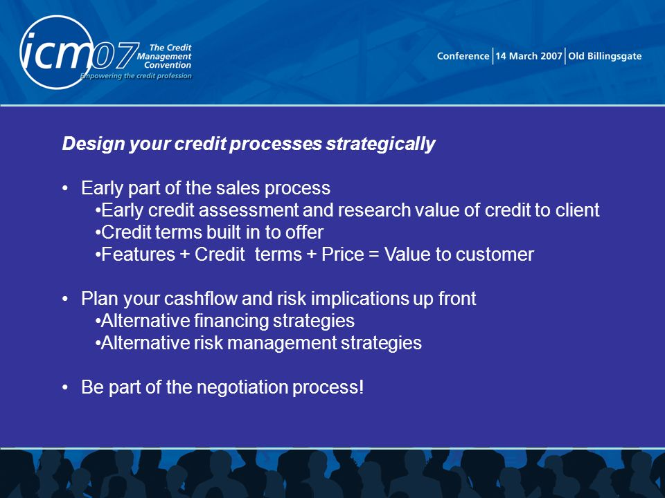 Design your credit processes strategically Early part of the sales process Early credit assessment and research value of credit to client Credit terms built in to offer Features + Credit terms + Price = Value to customer Plan your cashflow and risk implications up front Alternative financing strategies Alternative risk management strategies Be part of the negotiation process!
