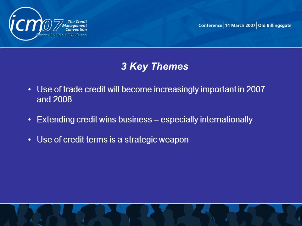 3 Key Themes Use of trade credit will become increasingly important in 2007 and 2008 Extending credit wins business – especially internationally Use of credit terms is a strategic weapon