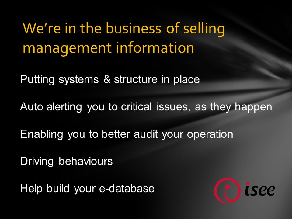 Were in the business of selling management information Putting systems & structure in place Auto alerting you to critical issues, as they happen Enabling you to better audit your operation Driving behaviours Help build your e-database