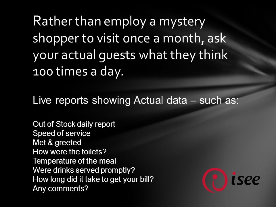 R ather than employ a mystery shopper to visit once a month, ask your actual guests what they think 100 times a day.