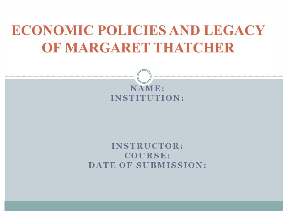 NAME: INSTITUTION: INSTRUCTOR: COURSE: DATE OF SUBMISSION: ECONOMIC POLICIES AND LEGACY OF MARGARET THATCHER