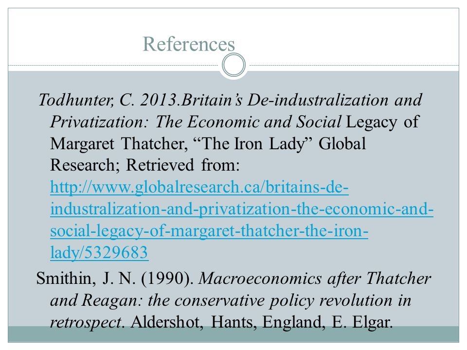 References Todhunter, C. 2013.Britains De-industralization and Privatization: The Economic and Social Legacy of Margaret Thatcher, The Iron Lady Globa