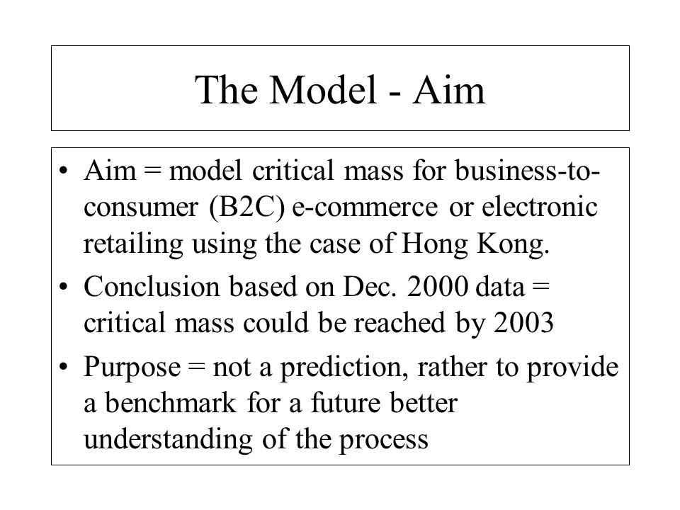 The Model - Forecasting Forecasting e-commerce runs up against many difficulties, including: a) definition of what is being measured b) reliable sources of data over sufficient period of time c) appreciation of complementary factors Most forecasting of EC currently done by marketeers and consultants, not economists - very little analysis of the significance of EC (despite fact everyone thinks it is important).