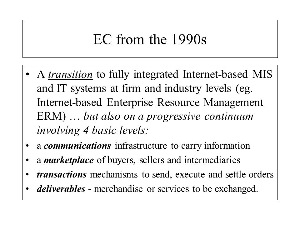 EC into the 2000s Middleware: within the firm electronic business is becoming an integrated total business solution = e-platforms for middleware replacing distributed ERP systems Electronic marketplaces: beyond the firm marketplaces for procurement and logistics - many specialist marketplaces, e.g.