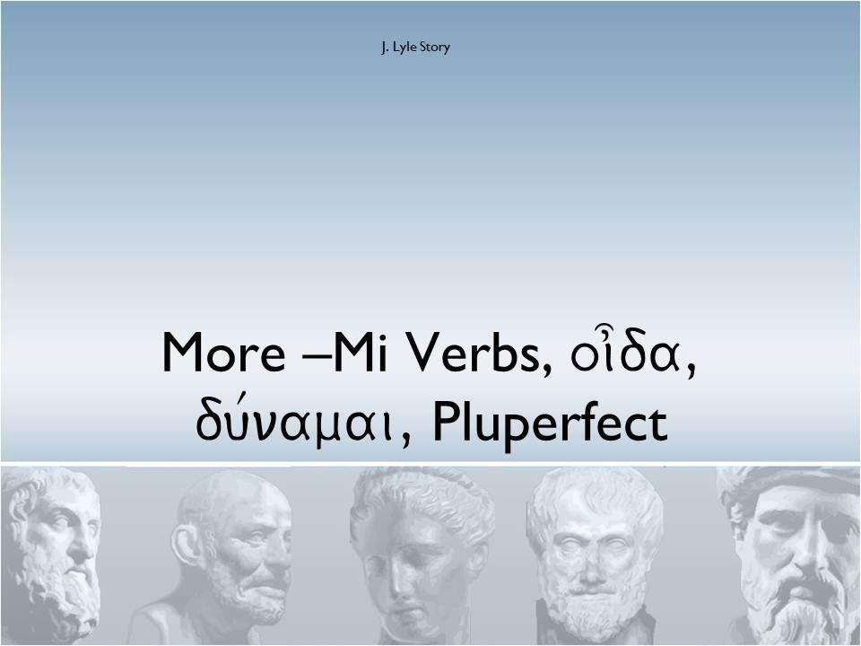More –Mi Verbs, oi]da, du/namai, Pluperfect J. Lyle Story