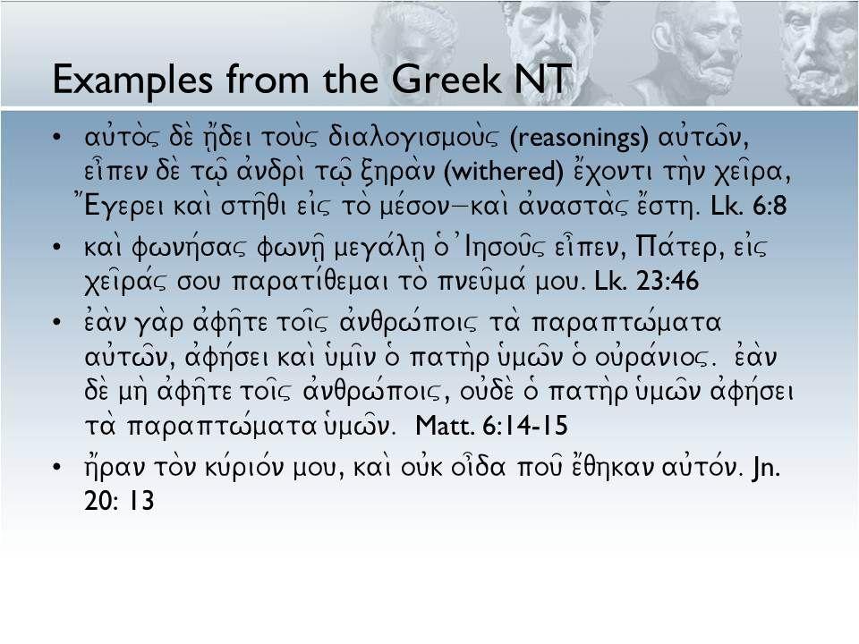 Examples from the Greek NT au0to\v de\ h1|dei tou\v dialogismou\v (reasonings) au0tw=n, ei]pen de\ tw=| a0ndri\ tw=| chra\n (withered) e1xonti th\n xei=ra, 1Egerei kai\ sth=qi ei0v to\ me/son- kai\ a0nasta\v e1sth.