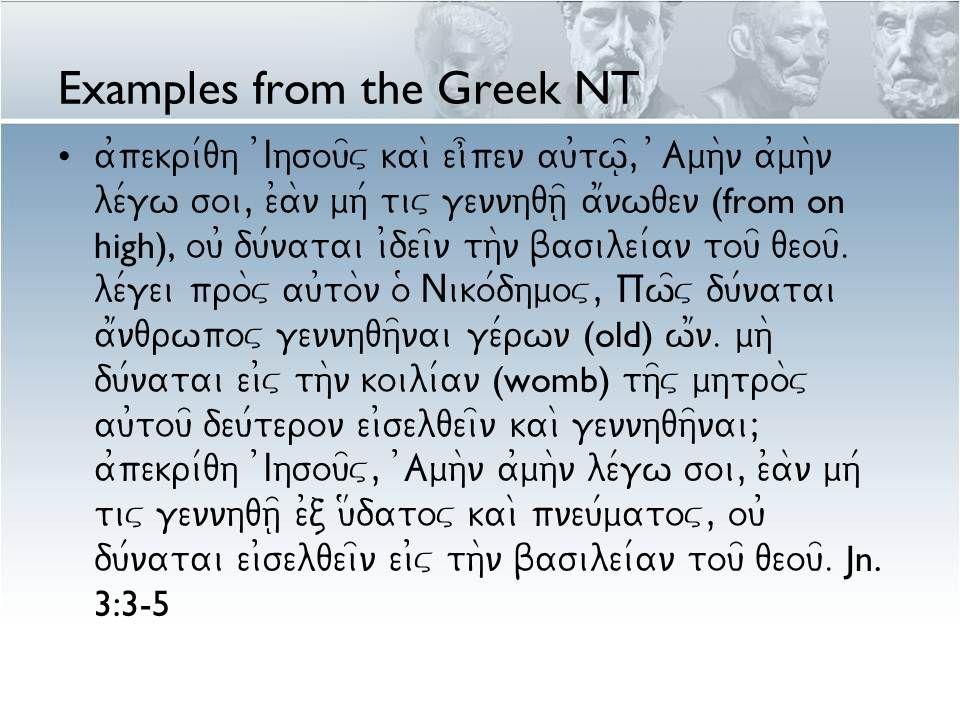 Examples from the Greek NT a0pekri/qh 0Ihsou=v kai\ ei]pen au0tw=|, )Amh\n a0mh\n le/gw soi, e0a\n mh/ tiv gennhqh=| a1nwqen (from on high), ou0 du/natai i0dei=n th\n basilei/an tou= qeou=.