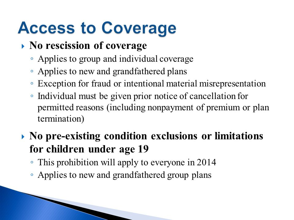 No rescission of coverage Applies to group and individual coverage Applies to new and grandfathered plans Exception for fraud or intentional material