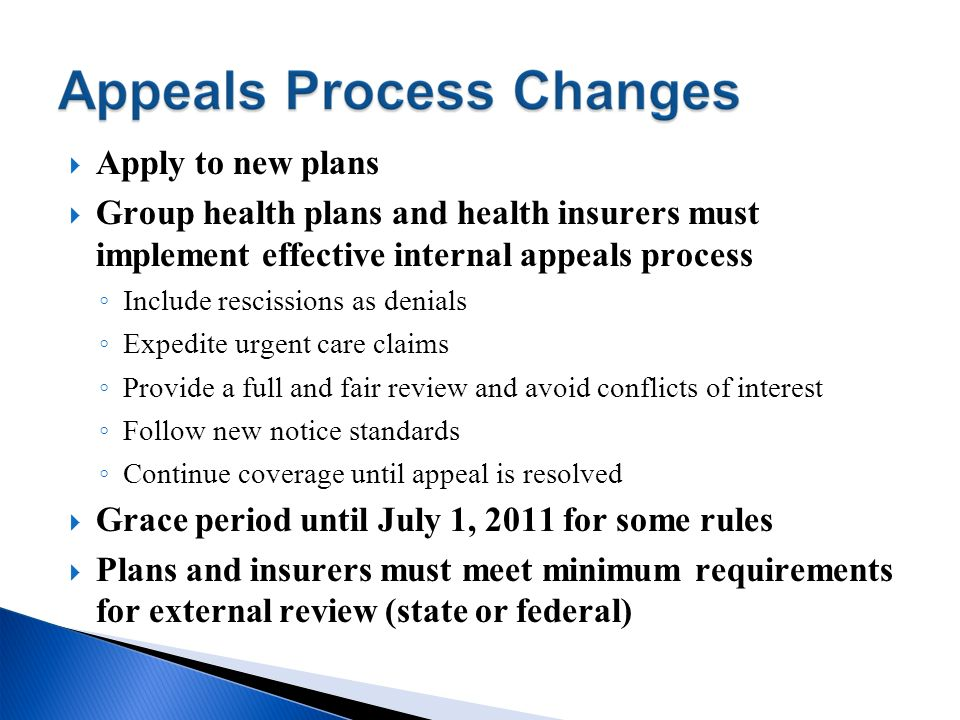 Apply to new plans Group health plans and health insurers must implement effective internal appeals process Include rescissions as denials Expedite ur