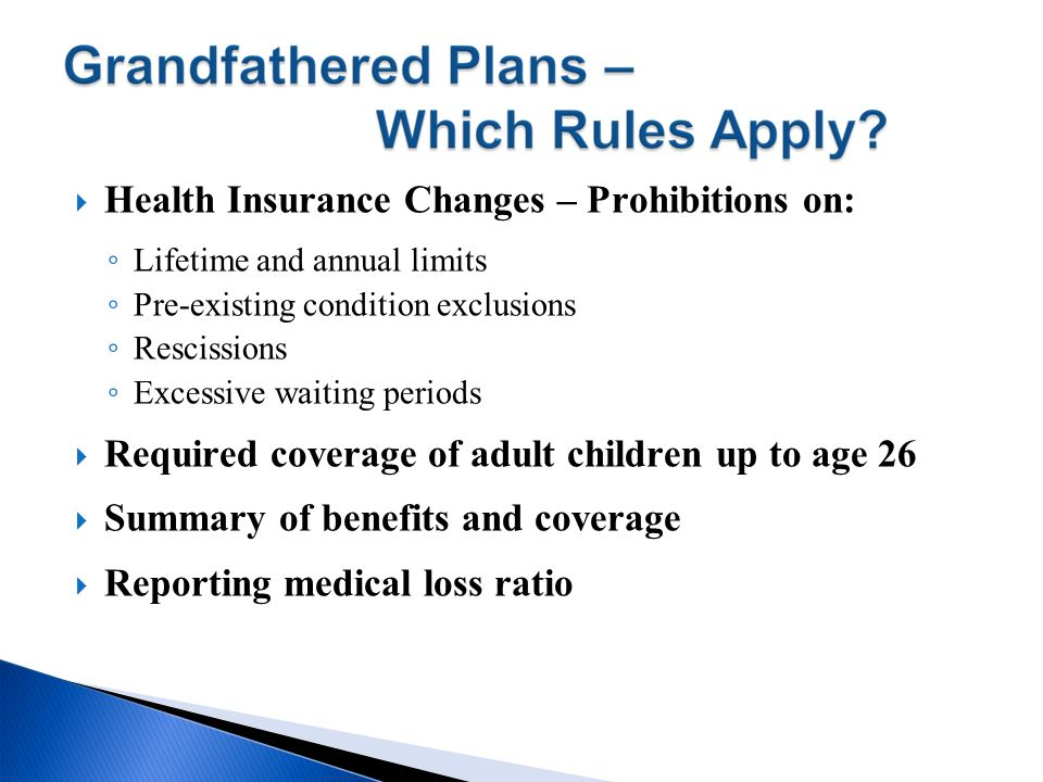 Health Insurance Changes – Prohibitions on: Lifetime and annual limits Pre-existing condition exclusions Rescissions Excessive waiting periods Require