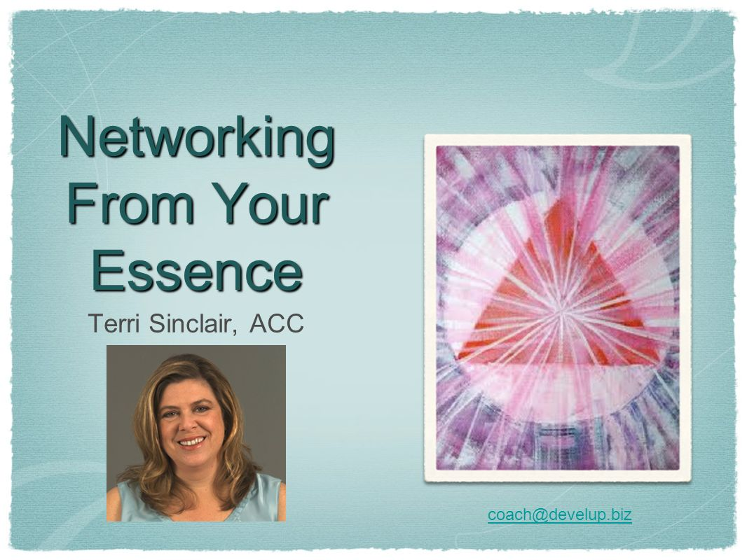 Networking From Your Essence Terri Sinclair, ACC coach@develup.biz
