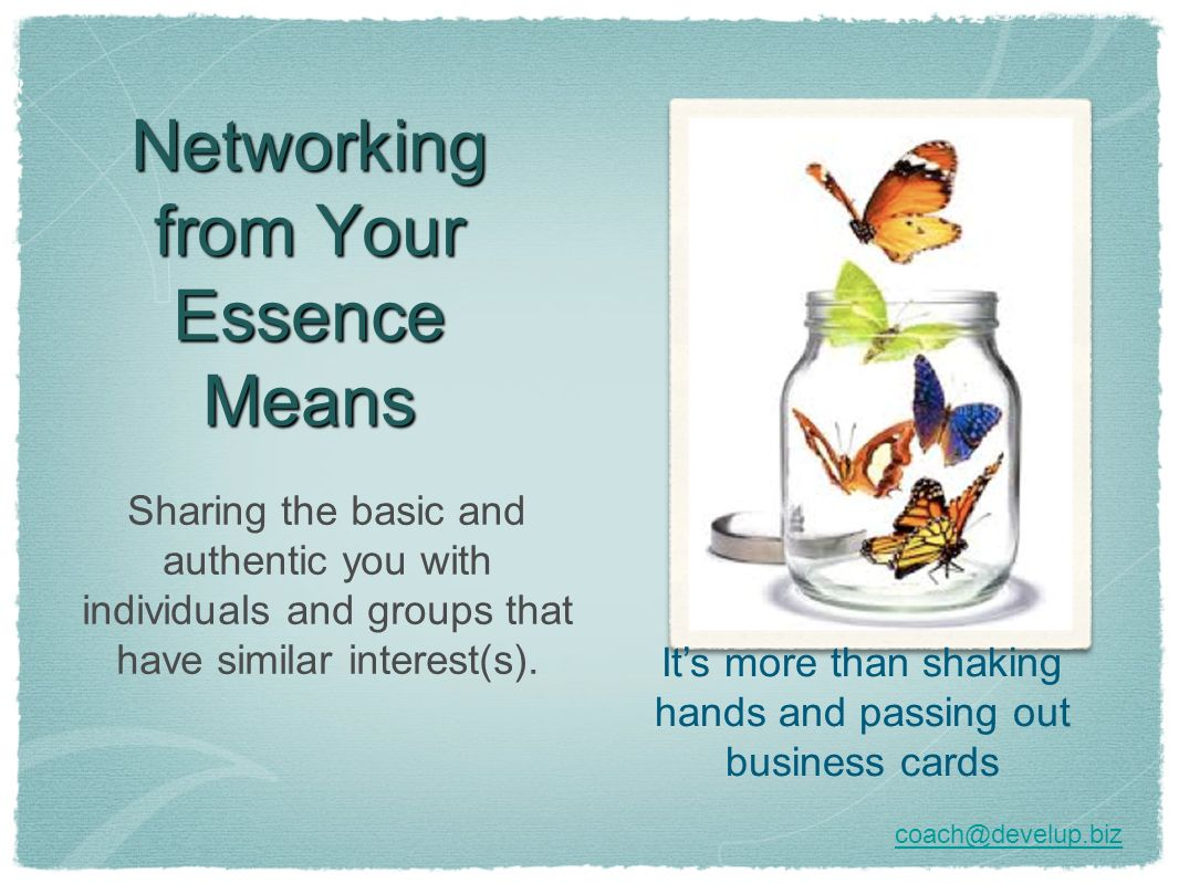 Networking from Your Essence Means Sharing the basic and authentic you with individuals and groups that have similar interest(s). Its more than shakin