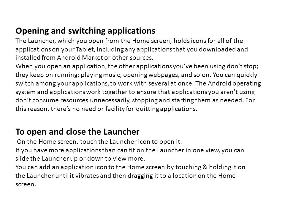 Opening and switching applications The Launcher, which you open from the Home screen, holds icons for all of the applications on your Tablet, includin