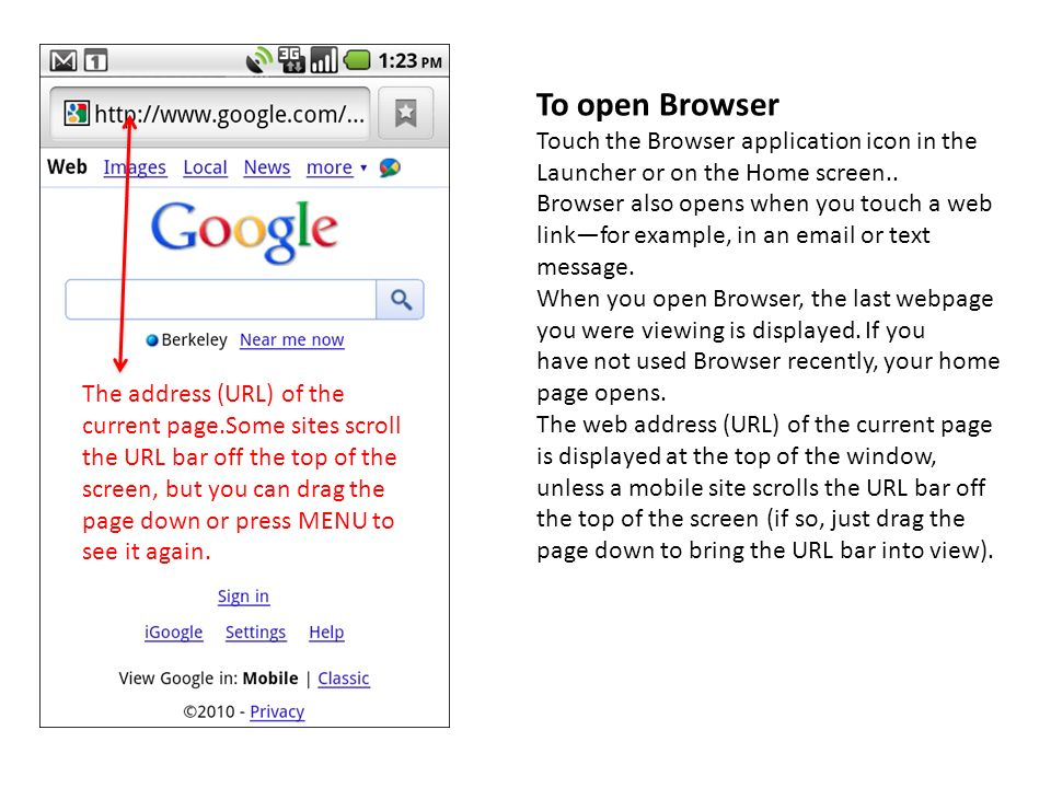 To open Browser Touch the Browser application icon in the Launcher or on the Home screen.. Browser also opens when you touch a web linkfor example, in