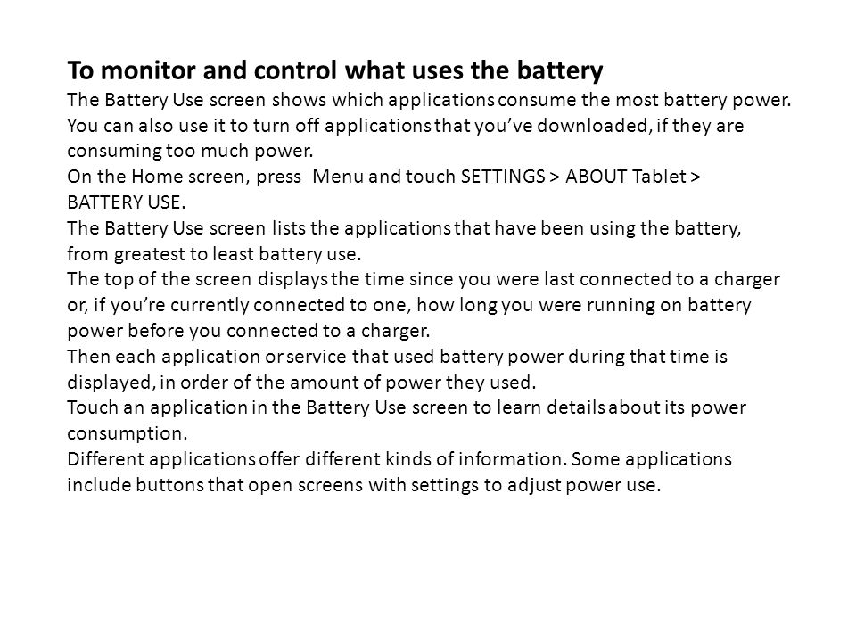 To monitor and control what uses the battery The Battery Use screen shows which applications consume the most battery power. You can also use it to tu