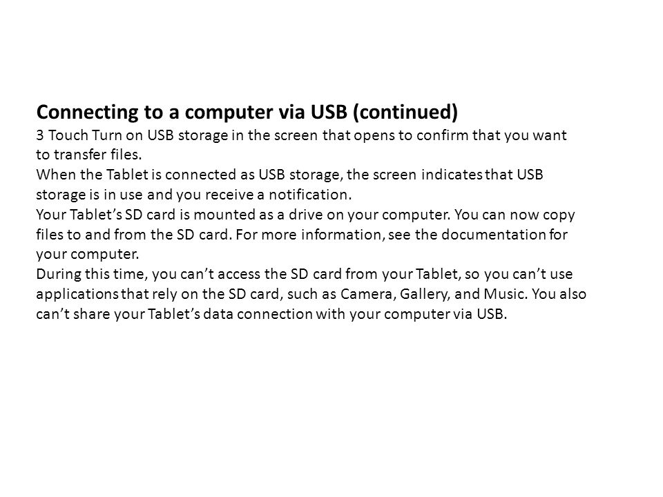 Connecting to a computer via USB (continued) 3 Touch Turn on USB storage in the screen that opens to confirm that you want to transfer files. When the