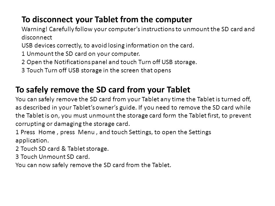 To disconnect your Tablet from the computer Warning! Carefully follow your computers instructions to unmount the SD card and disconnect USB devices co