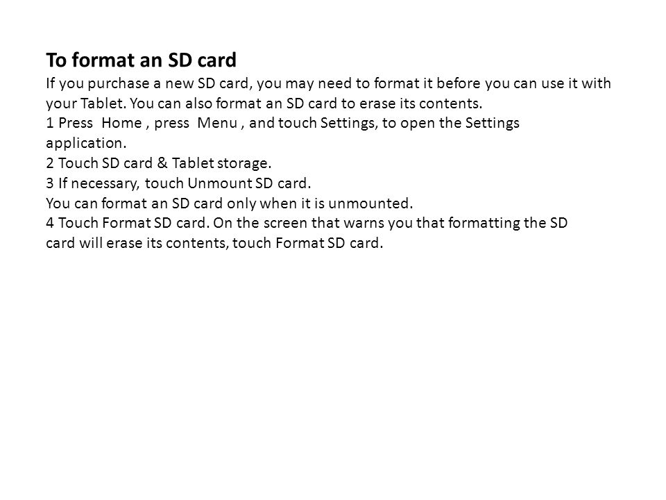 To format an SD card If you purchase a new SD card, you may need to format it before you can use it with your Tablet. You can also format an SD card t