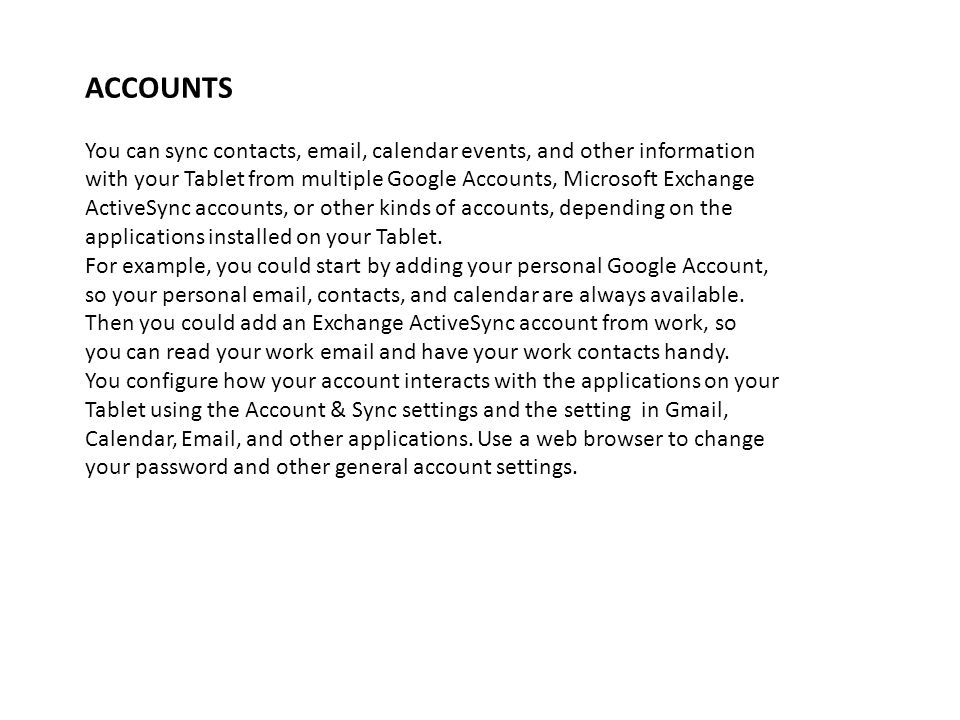 ACCOUNTS You can sync contacts, email, calendar events, and other information with your Tablet from multiple Google Accounts, Microsoft Exchange Activ