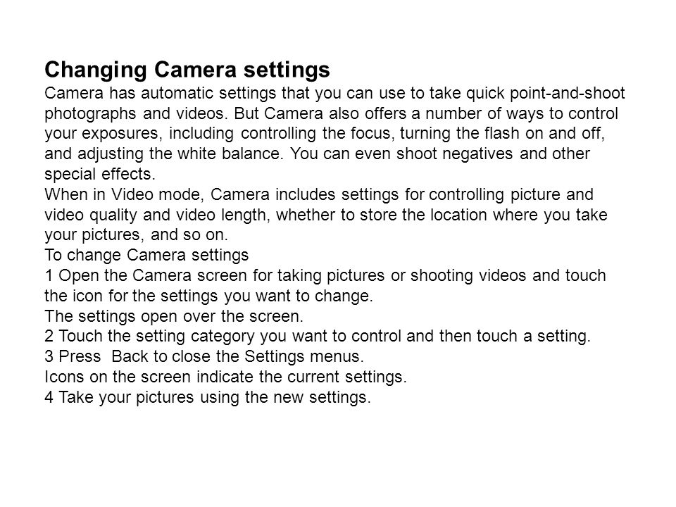 Changing Camera settings Camera has automatic settings that you can use to take quick point-and-shoot photographs and videos. But Camera also offers a