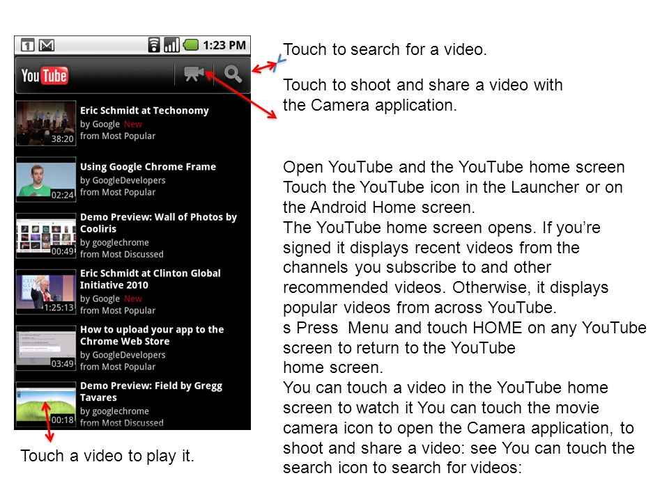 Touch to search for a video. Touch to shoot and share a video with the Camera application. Touch a video to play it. Open YouTube and the YouTube home