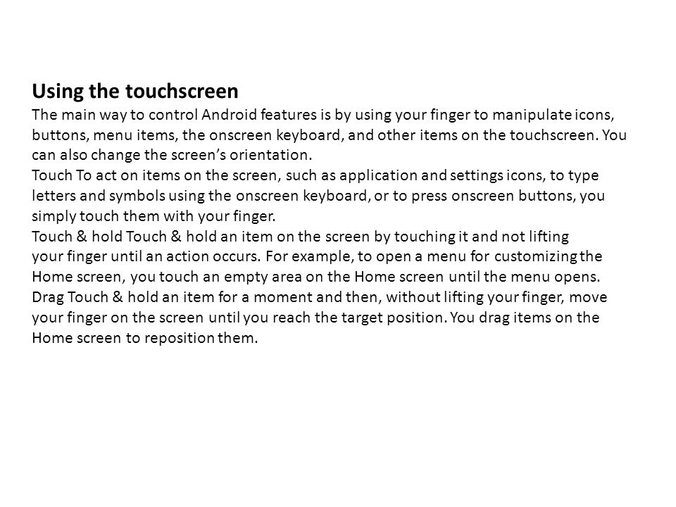 Using the touchscreen The main way to control Android features is by using your finger to manipulate icons, buttons, menu items, the onscreen keyboard