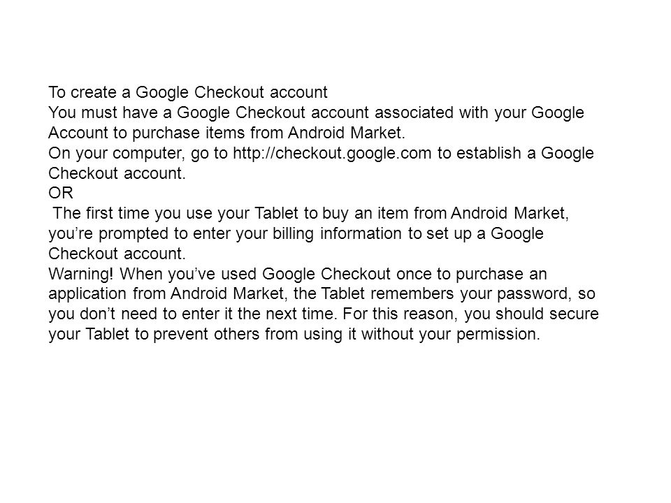 To create a Google Checkout account You must have a Google Checkout account associated with your Google Account to purchase items from Android Market.