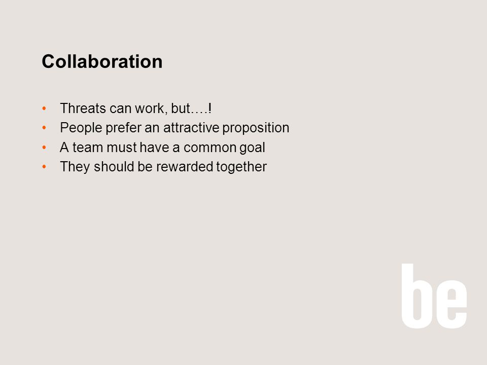 Collaboration Threats can work, but….! People prefer an attractive proposition A team must have a common goal They should be rewarded together