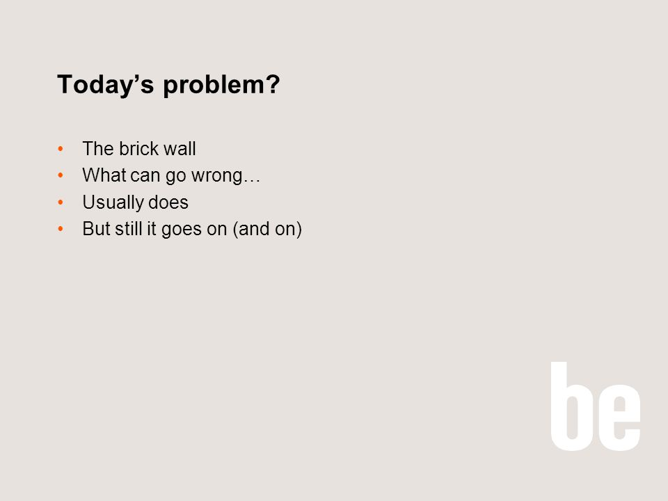 Todays problem? The brick wall What can go wrong… Usually does But still it goes on (and on)