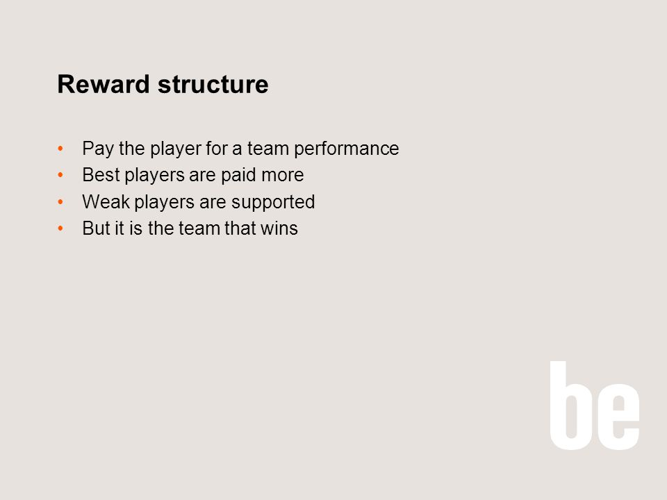 Reward structure Pay the player for a team performance Best players are paid more Weak players are supported But it is the team that wins