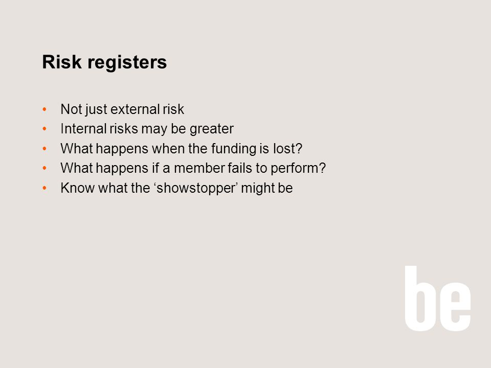 Risk registers Not just external risk Internal risks may be greater What happens when the funding is lost? What happens if a member fails to perform?