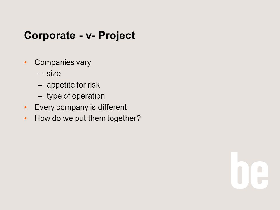 Corporate - v- Project Companies vary –size –appetite for risk –type of operation Every company is different How do we put them together?