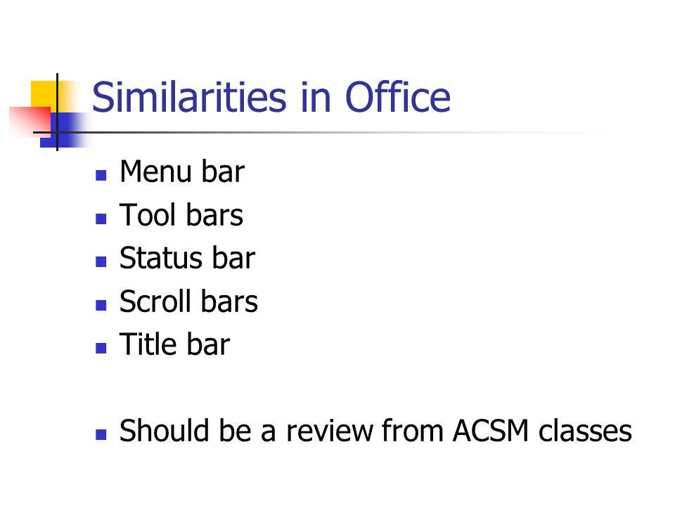 Similarities in Office Menu bar Tool bars Status bar Scroll bars Title bar Should be a review from ACSM classes