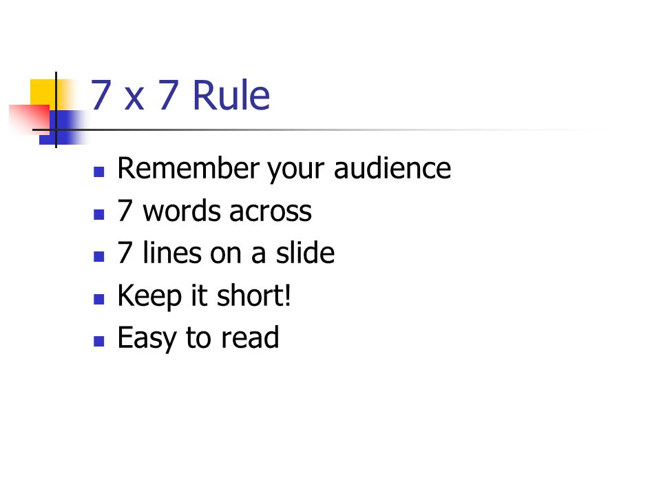 7 x 7 Rule Remember your audience 7 words across 7 lines on a slide Keep it short! Easy to read