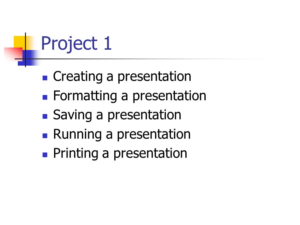 Project 1 Creating a presentation Formatting a presentation Saving a presentation Running a presentation Printing a presentation