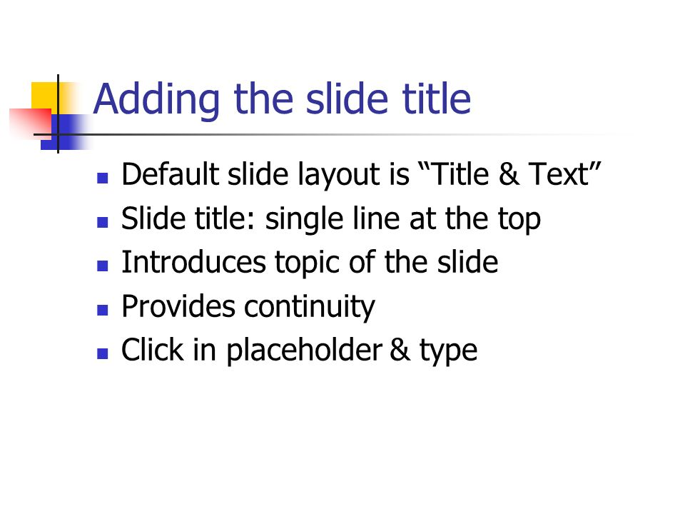 Adding the slide title Default slide layout is Title & Text Slide title: single line at the top Introduces topic of the slide Provides continuity Clic