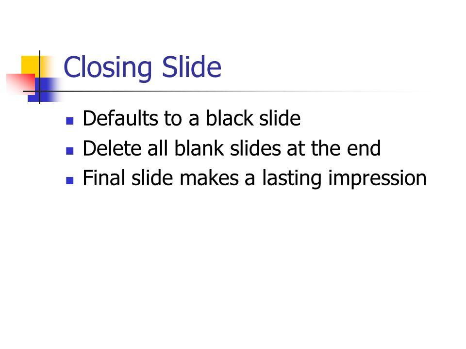 Closing Slide Defaults to a black slide Delete all blank slides at the end Final slide makes a lasting impression