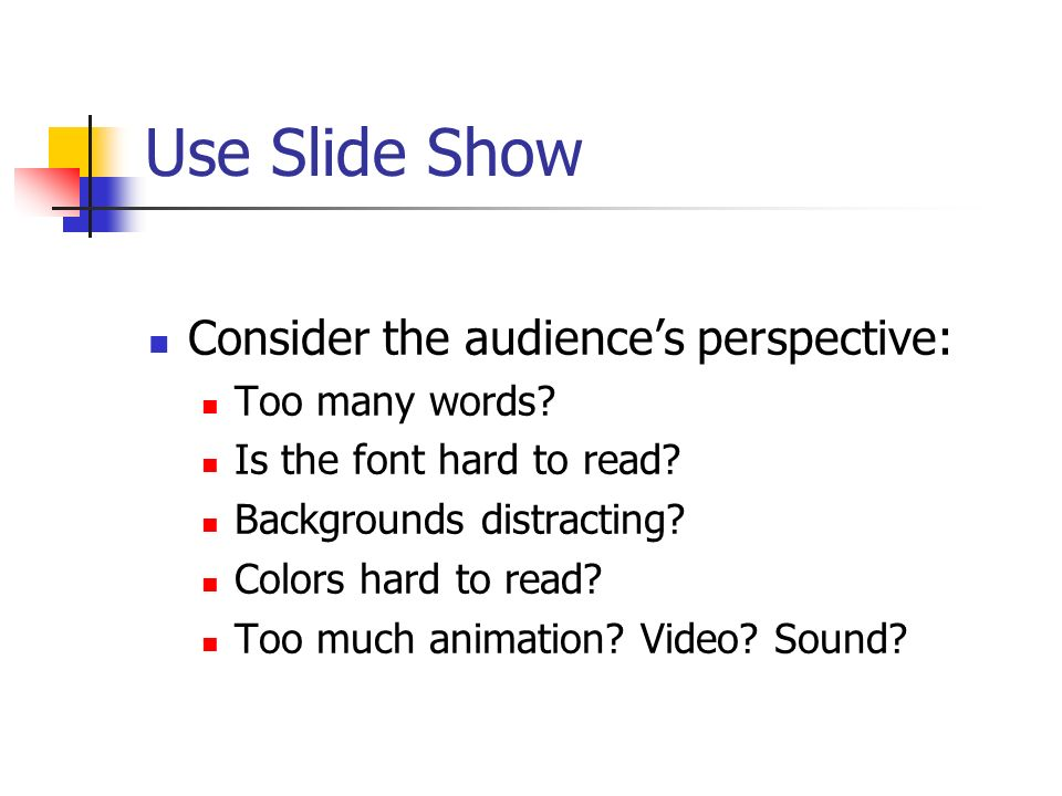Use Slide Show Consider the audiences perspective: Too many words? Is the font hard to read? Backgrounds distracting? Colors hard to read? Too much an