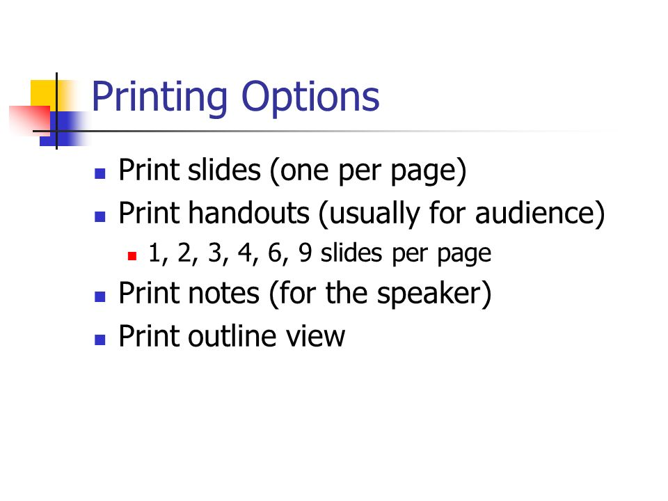 Printing Options Print slides (one per page) Print handouts (usually for audience) 1, 2, 3, 4, 6, 9 slides per page Print notes (for the speaker) Prin