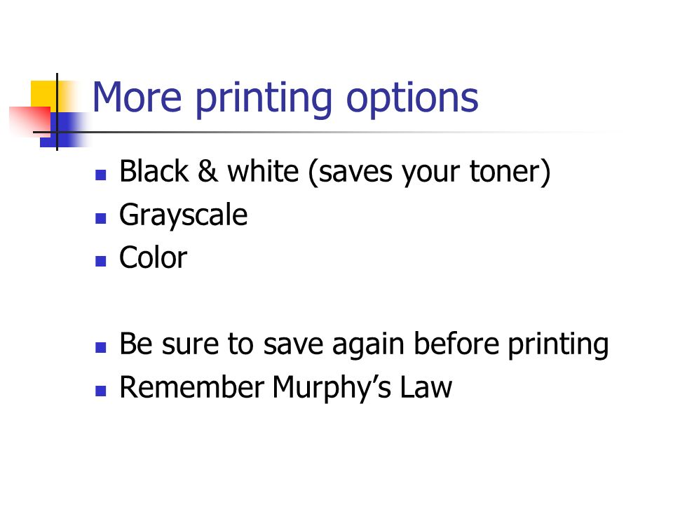 More printing options Black & white (saves your toner) Grayscale Color Be sure to save again before printing Remember Murphys Law