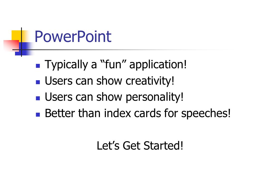 PowerPoint Typically a fun application! Users can show creativity! Users can show personality! Better than index cards for speeches! Lets Get Started!