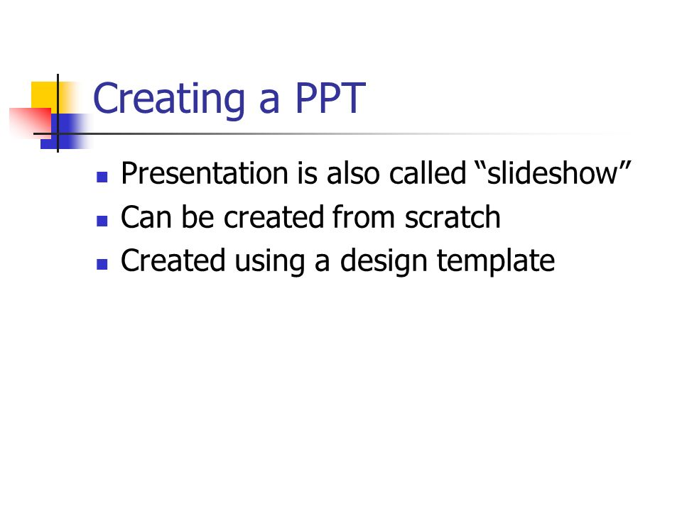 Creating a PPT Presentation is also called slideshow Can be created from scratch Created using a design template