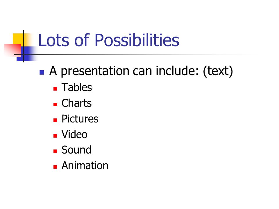Lots of Possibilities A presentation can include: (text) Tables Charts Pictures Video Sound Animation