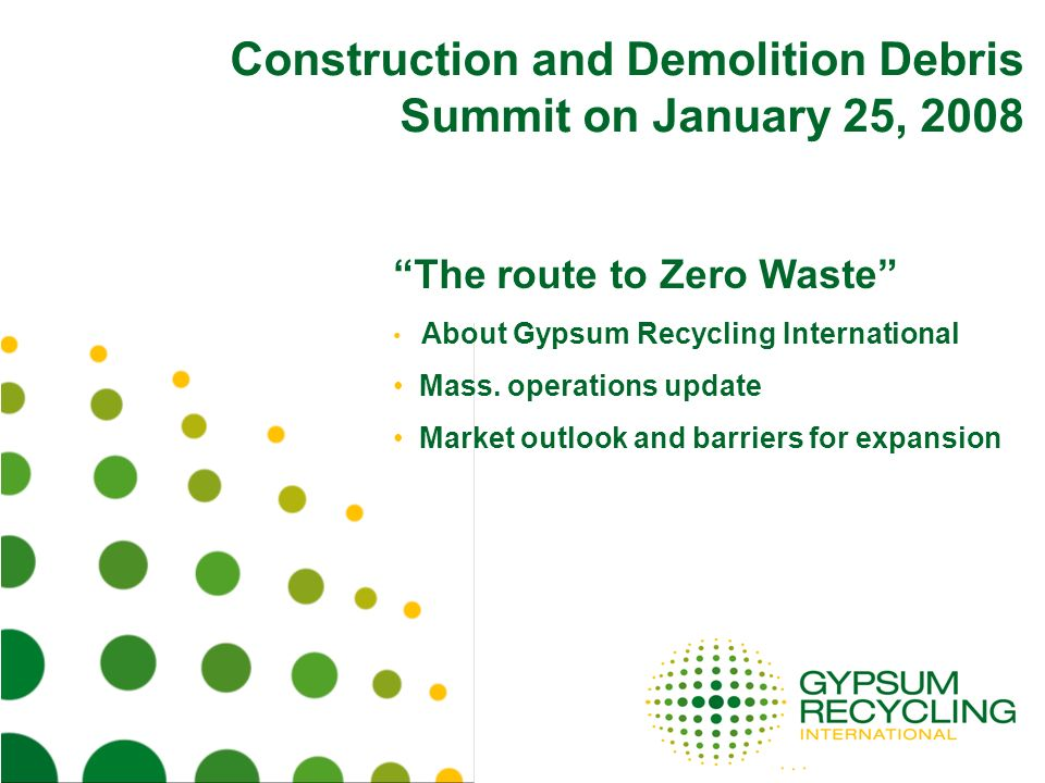 Construction and Demolition Debris Summit on January 25, 2008 The route to Zero Waste About Gypsum Recycling International Mass. operations update Mar